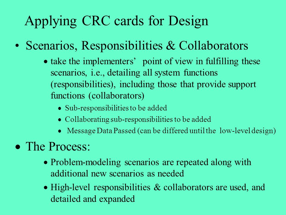 Applying CRC cards for Design Scenarios, Responsibilities & Collaborators take the implementers point of view in fulfilling these scenarios, i.e., det