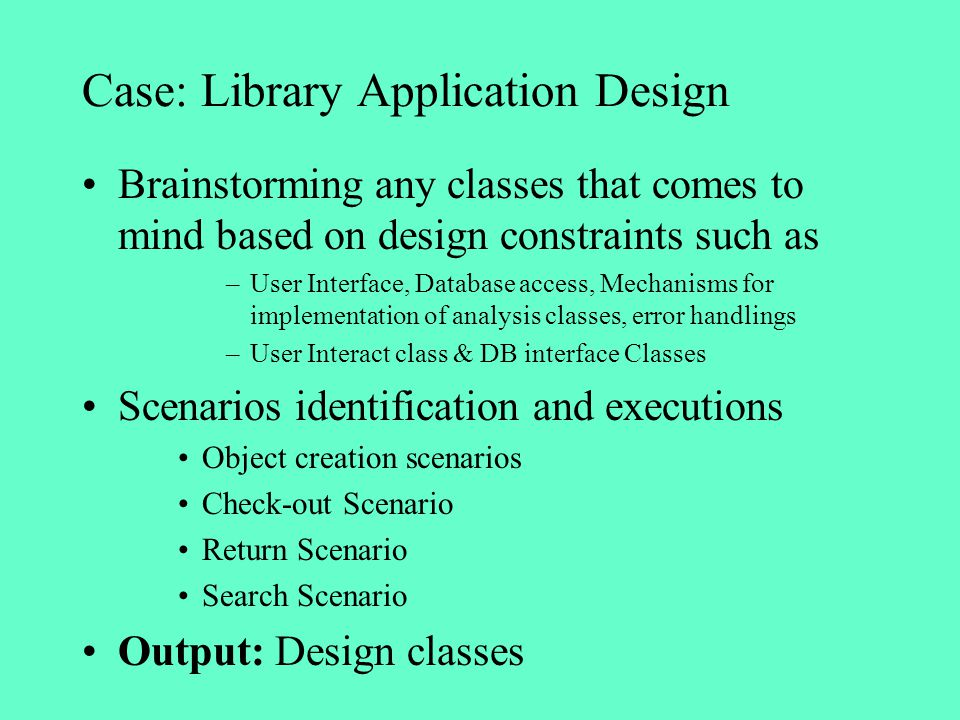 Case: Library Application Design Brainstorming any classes that comes to mind based on design constraints such as –User Interface, Database access, Me