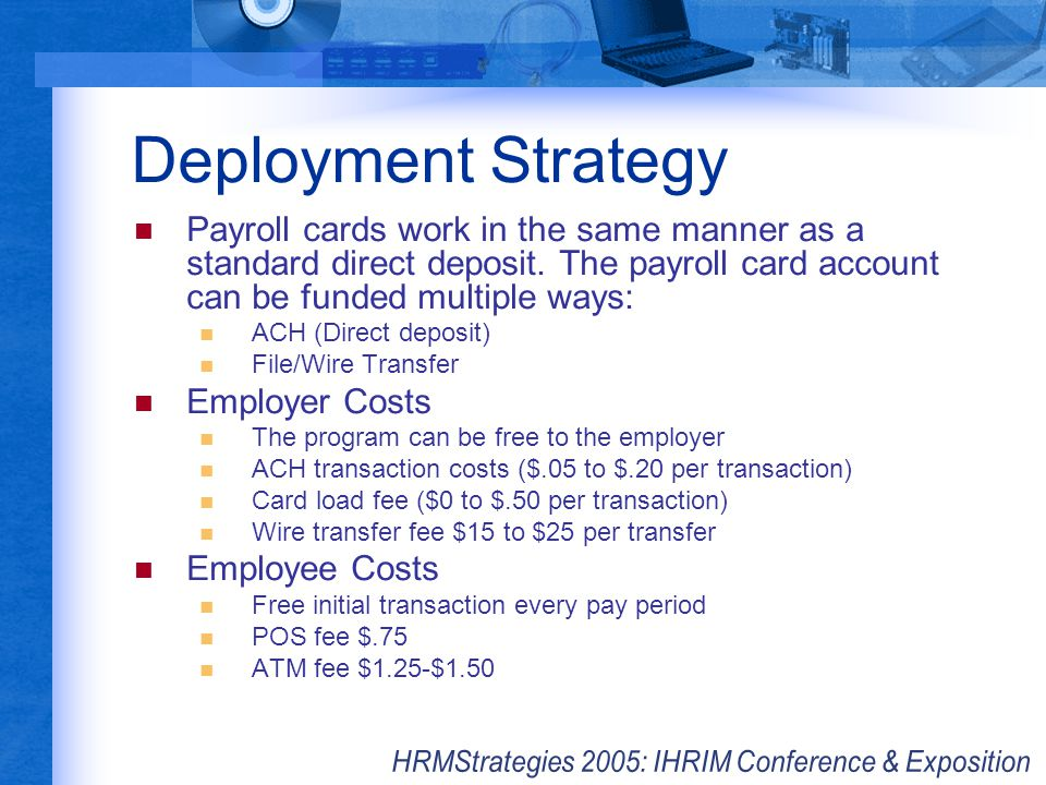 Deployment Strategy Payroll cards work in the same manner as a standard direct deposit. The payroll card account can be funded multiple ways: ACH (Dir
