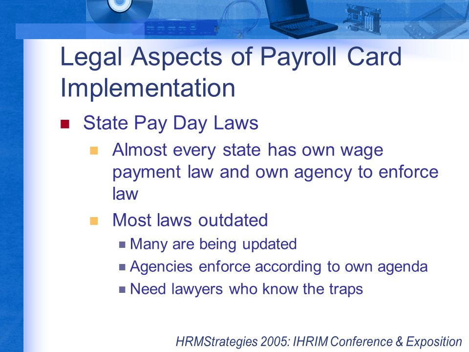 Legal Aspects of Payroll Card Implementation State Pay Day Laws Almost every state has own wage payment law and own agency to enforce law Most laws ou