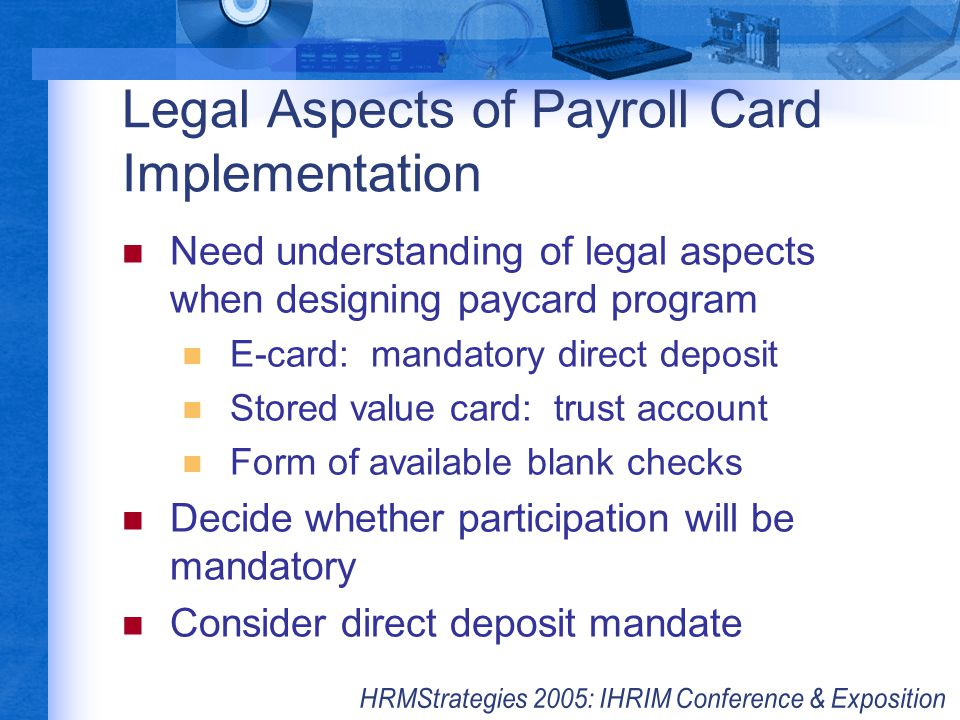 Legal Aspects of Payroll Card Implementation Need understanding of legal aspects when designing paycard program E-card: mandatory direct deposit Store