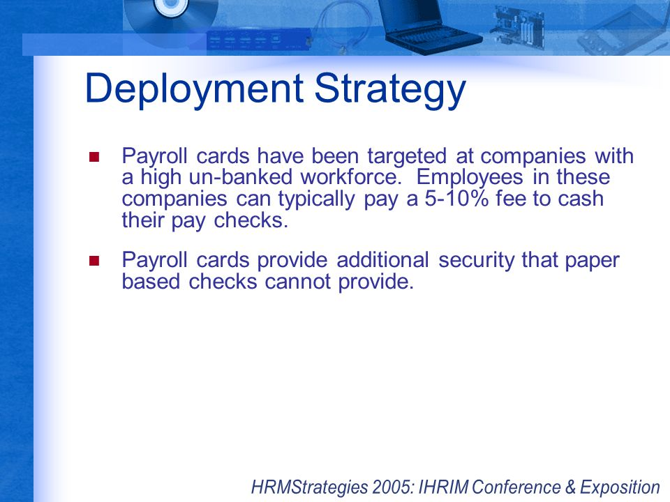 Deployment Strategy Payroll cards have been targeted at companies with a high un-banked workforce. Employees in these companies can typically pay a 5-