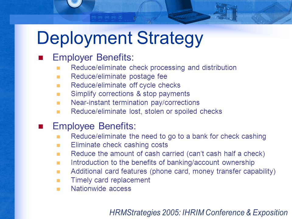 Deployment Strategy Employer Benefits: Reduce/eliminate check processing and distribution Reduce/eliminate postage fee Reduce/eliminate off cycle chec