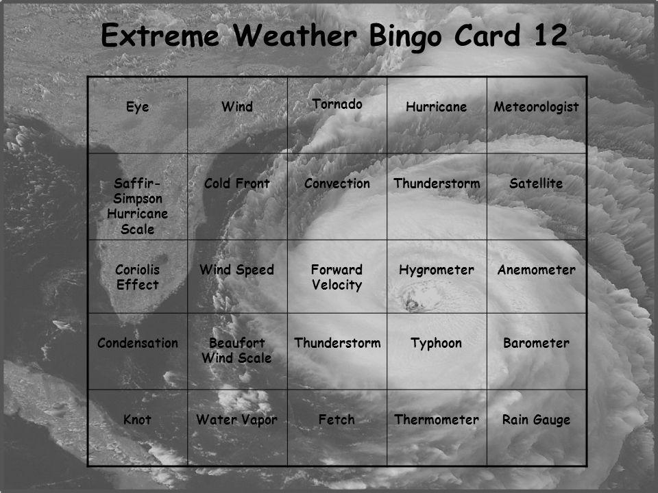 Extreme Weather Bingo Card 12 EyeWind Tornado HurricaneMeteorologist Saffir- Simpson Hurricane Scale Cold FrontConvectionThunderstormSatellite Coriolis Effect Wind SpeedForward Velocity HygrometerAnemometer CondensationBeaufort Wind Scale ThunderstormTyphoonBarometer KnotWater VaporFetchThermometerRain Gauge