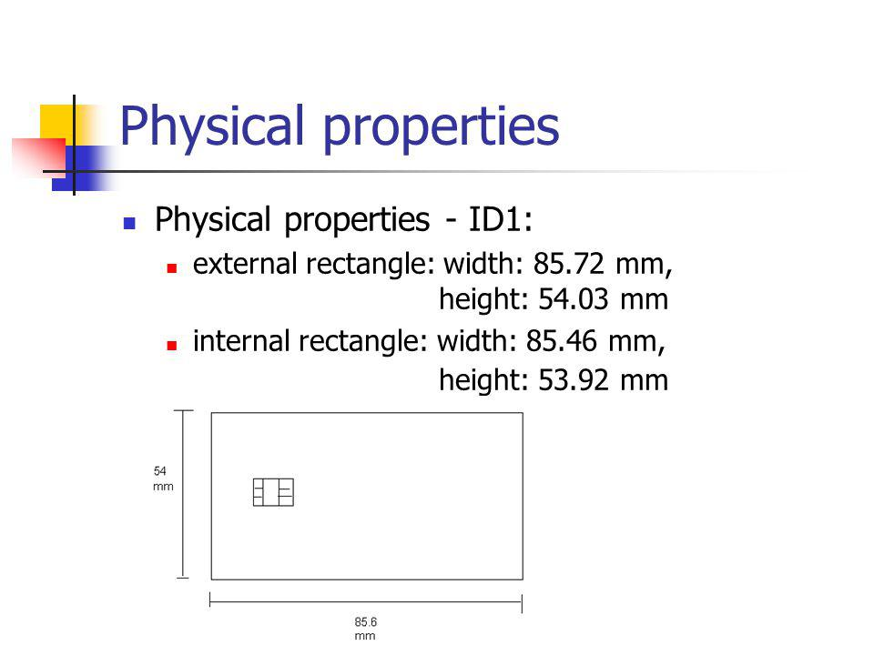 Physical properties Physical properties - ID1: external rectangle: width: 85.72 mm, height: 54.03 mm internal rectangle: width: 85.46 mm, height: 53.92 mm