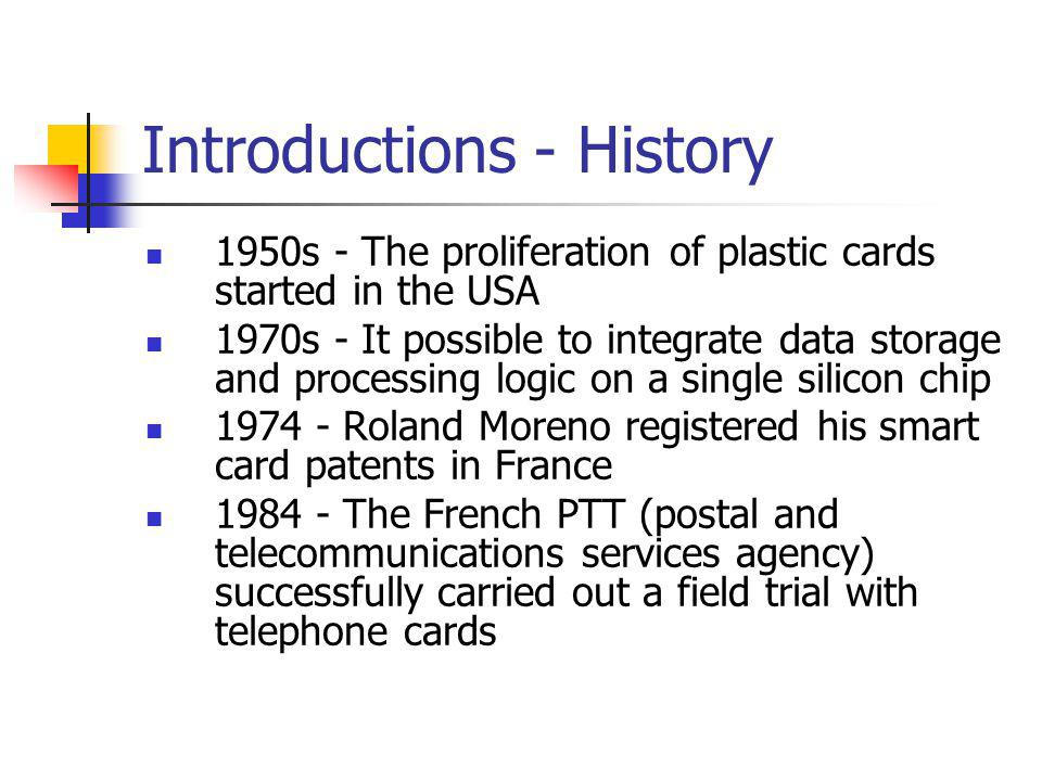 Introductions - History 1950s - The proliferation of plastic cards started in the USA 1970s - It possible to integrate data storage and processing logic on a single silicon chip 1974 - Roland Moreno registered his smart card patents in France 1984 - The French PTT (postal and telecommunications services agency) successfully carried out a field trial with telephone cards