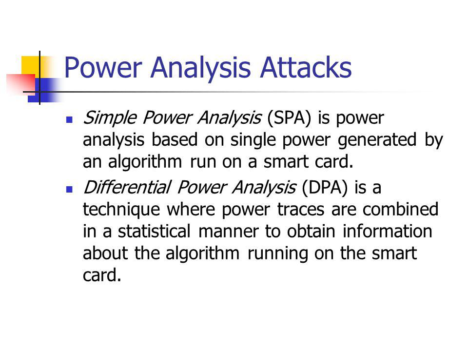 Power Analysis Attacks Simple Power Analysis (SPA) is power analysis based on single power generated by an algorithm run on a smart card.