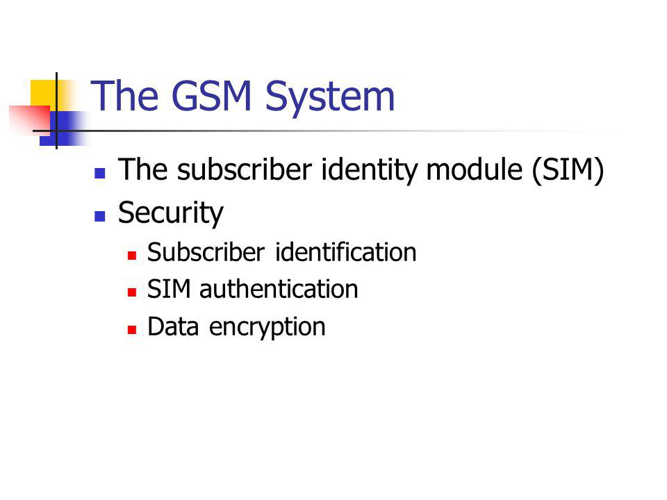 The GSM System The subscriber identity module (SIM) Security Subscriber identification SIM authentication Data encryption