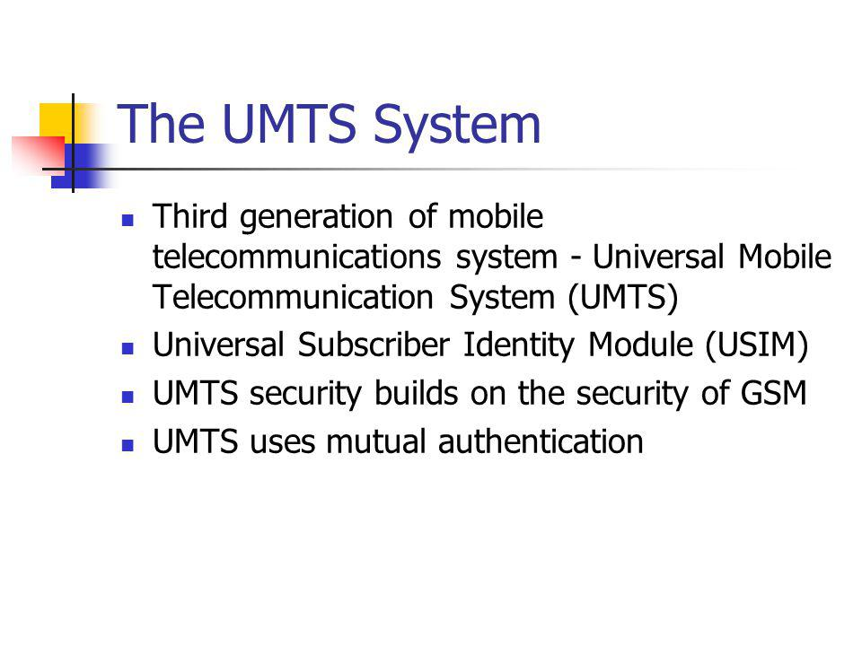 The UMTS System Third generation of mobile telecommunications system - Universal Mobile Telecommunication System (UMTS) Universal Subscriber Identity Module (USIM) UMTS security builds on the security of GSM UMTS uses mutual authentication