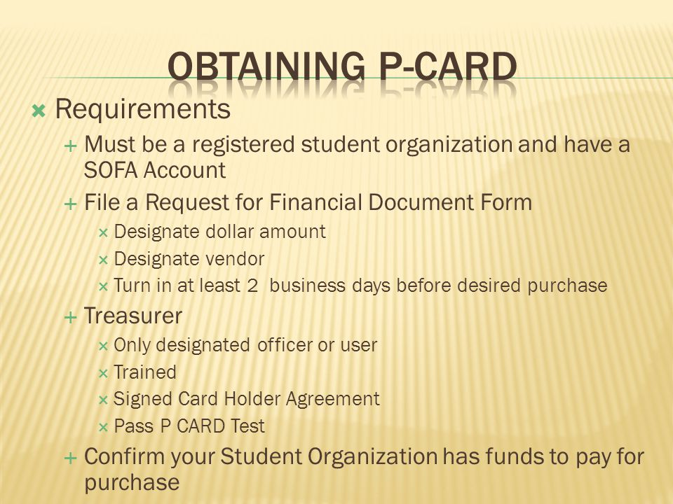 Requirements Must be a registered student organization and have a SOFA Account File a Request for Financial Document Form Designate dollar amount Designate vendor Turn in at least 2 business days before desired purchase Treasurer Only designated officer or user Trained Signed Card Holder Agreement Pass P CARD Test Confirm your Student Organization has funds to pay for purchase