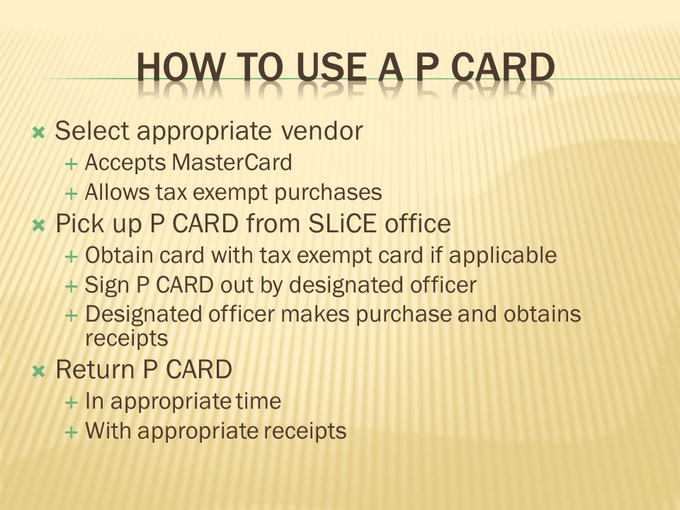 Select appropriate vendor Accepts MasterCard Allows tax exempt purchases Pick up P CARD from SLiCE office Obtain card with tax exempt card if applicable Sign P CARD out by designated officer Designated officer makes purchase and obtains receipts Return P CARD In appropriate time With appropriate receipts