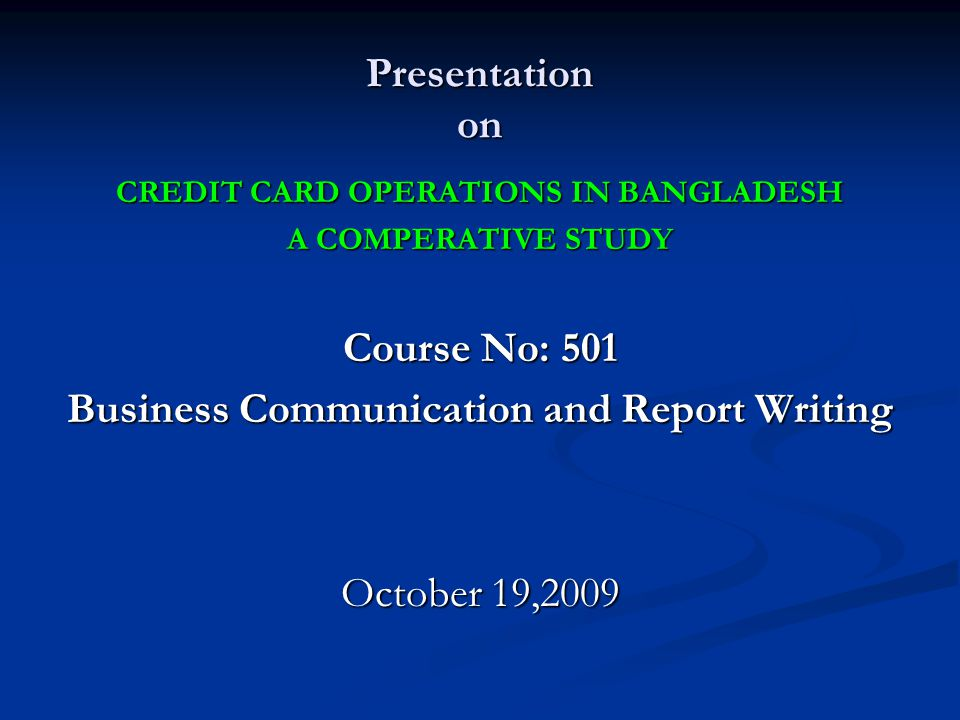 Presentation on CREDIT CARD OPERATIONS IN BANGLADESH A COMPERATIVE STUDY Course No: 501 Business Communication and Report Writing October 19,2009
