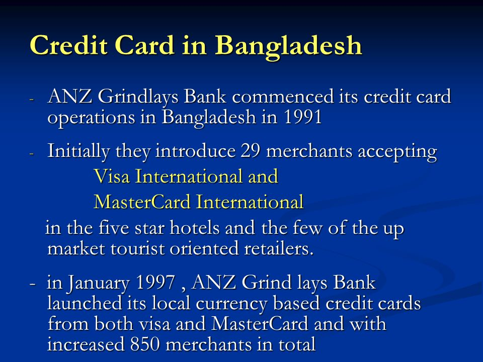 Credit Card in Bangladesh - ANZ Grindlays Bank commenced its credit card operations in Bangladesh in 1991 - Initially they introduce 29 merchants accepting Visa International and Visa International and MasterCard International MasterCard International in the five star hotels and the few of the up market tourist oriented retailers.