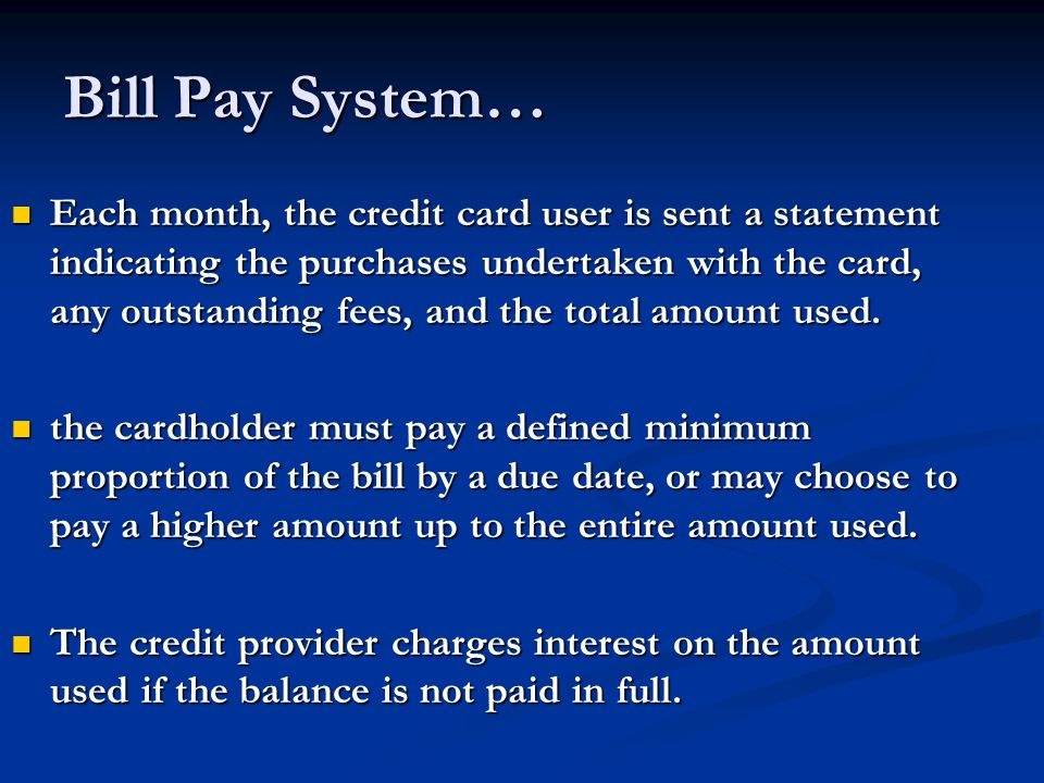 Bill Pay System… Each month, the credit card user is sent a statement indicating the purchases undertaken with the card, any outstanding fees, and the total amount used.
