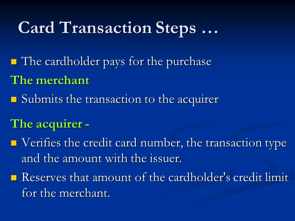 Card Transaction Steps … The cardholder pays for the purchase The cardholder pays for the purchase The merchant Submits the transaction to the acquirer Submits the transaction to the acquirer The acquirer - Verifies the credit card number, the transaction type and the amount with the issuer.