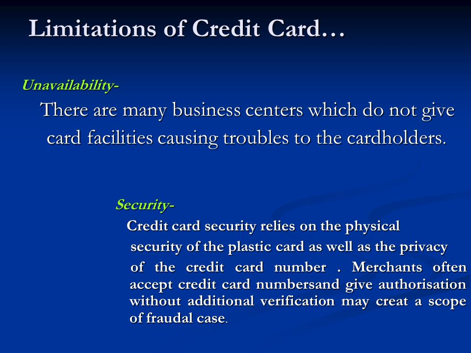 Limitations of Credit Card… Unavailability- There are many business centers which do not give There are many business centers which do not give card facilities causing troubles to the cardholders.