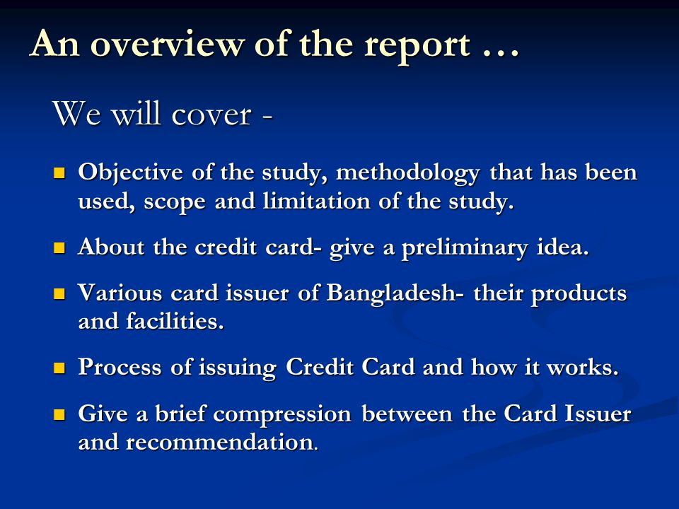 An overview of the report … We will cover - Objective of the study, methodology that has been used, scope and limitation of the study.