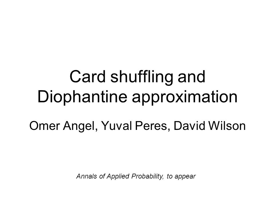 Card shuffling and Diophantine approximation Omer Angel, Yuval Peres, David Wilson Annals of Applied Probability, to appear