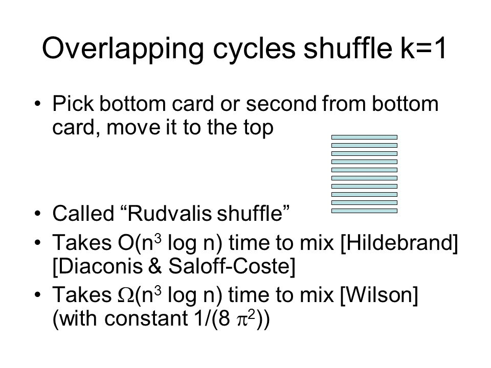 Overlapping cycles shuffle k=1 Pick bottom card or second from bottom card, move it to the top Called Rudvalis shuffle Takes O(n 3 log n) time to mix [Hildebrand] [Diaconis & Saloff-Coste] Takes (n 3 log n) time to mix [Wilson] (with constant 1/(8 2 ))