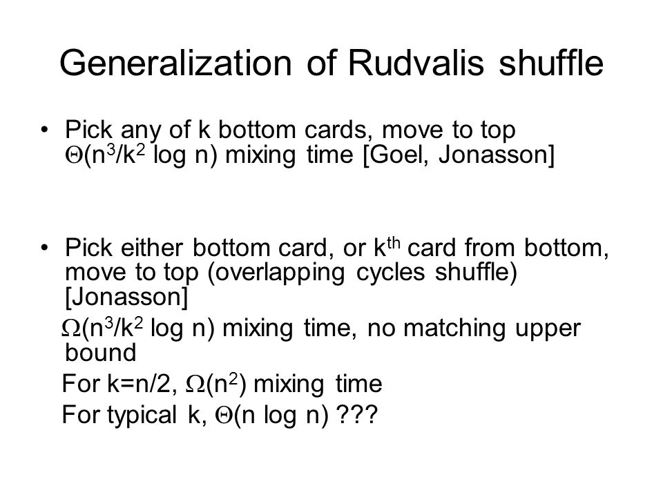 Generalization of Rudvalis shuffle Pick any of k bottom cards, move to top (n 3 /k 2 log n) mixing time [Goel, Jonasson] Pick either bottom card, or k