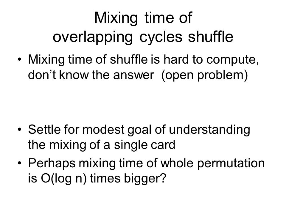 Mixing time of overlapping cycles shuffle Mixing time of shuffle is hard to compute, dont know the answer (open problem) Settle for modest goal of understanding the mixing of a single card Perhaps mixing time of whole permutation is O(log n) times bigger