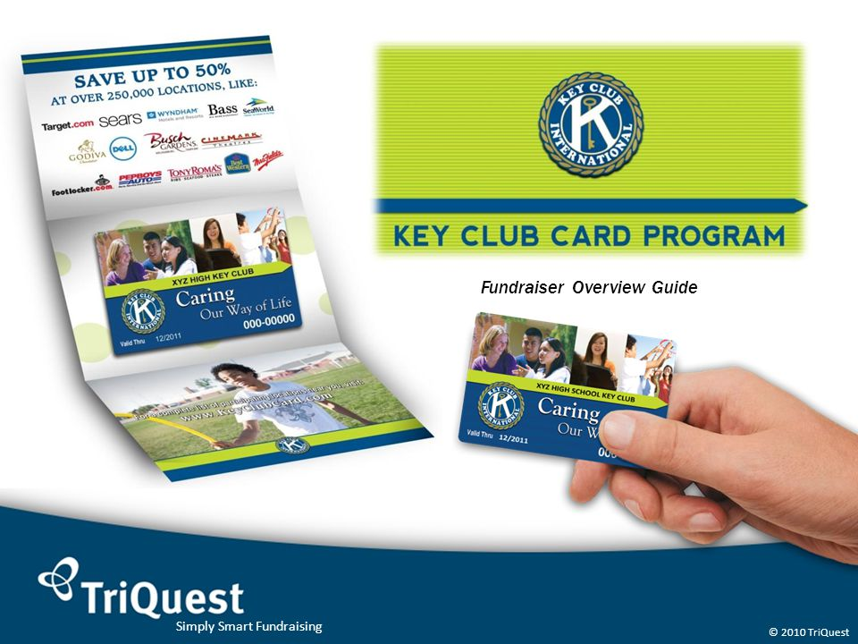 Simply Smart Fundraising © 2010 TriQuest KEY CLUB CARD The Fundraiser Process: 1.After placing your order with TriQuest, the cards are delivered to you within 7-10 days 2.Your Key Clubbers and participants go out and sell the cards to everyone they know (parents, grandparents, aunts/uncles, cousins, family, friends and neighbors) 3.All money is collected at the door with no return visits and no order forms 4.You dont need to pay for the order until after your fundraiser is over