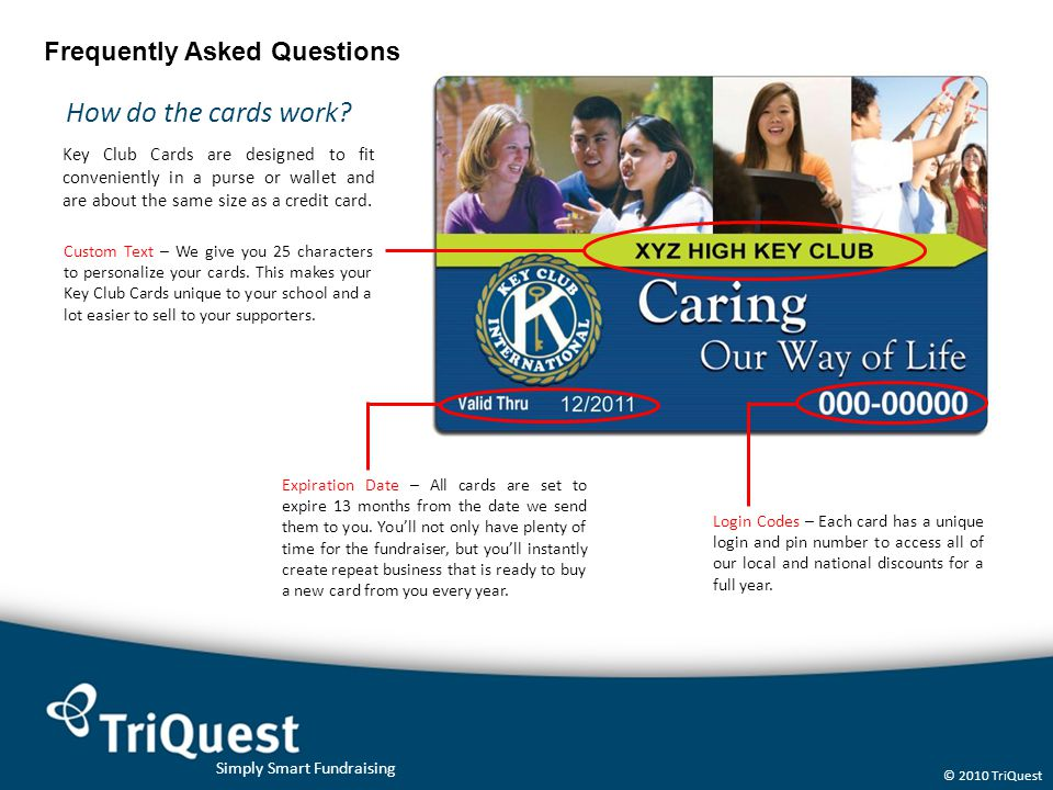 Simply Smart Fundraising © 2010 TriQuest Frequently Asked Questions How do the cards work? Key Club Cards are designed to fit conveniently in a purse