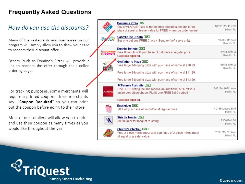 Simply Smart Fundraising © 2010 TriQuest Frequently Asked Questions How do you use the discounts? Many of the restaurants and businesses on our progra