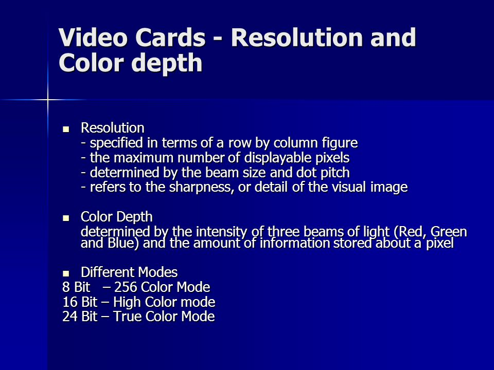 Resolution Resolution - specified in terms of a row by column figure - the maximum number of displayable pixels - determined by the beam size and dot pitch - refers to the sharpness, or detail of the visual image Color Depth Color Depth determined by the intensity of three beams of light (Red, Green and Blue) and the amount of information stored about a pixel Different Modes Different Modes 8 Bit – 256 Color Mode 16 Bit – High Color mode 24 Bit – True Color Mode Video Cards - Resolution and Color depth