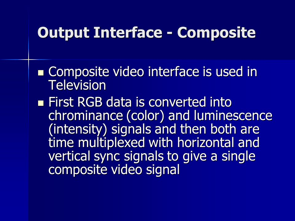 Output Interface - Composite Composite video interface is used in Television Composite video interface is used in Television First RGB data is converted into chrominance (color) and luminescence (intensity) signals and then both are time multiplexed with horizontal and vertical sync signals to give a single composite video signal First RGB data is converted into chrominance (color) and luminescence (intensity) signals and then both are time multiplexed with horizontal and vertical sync signals to give a single composite video signal