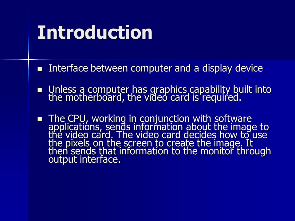 Introduction Interface between computer and a display device Interface between computer and a display device Unless a computer has graphics capability built into the motherboard, the video card is required.