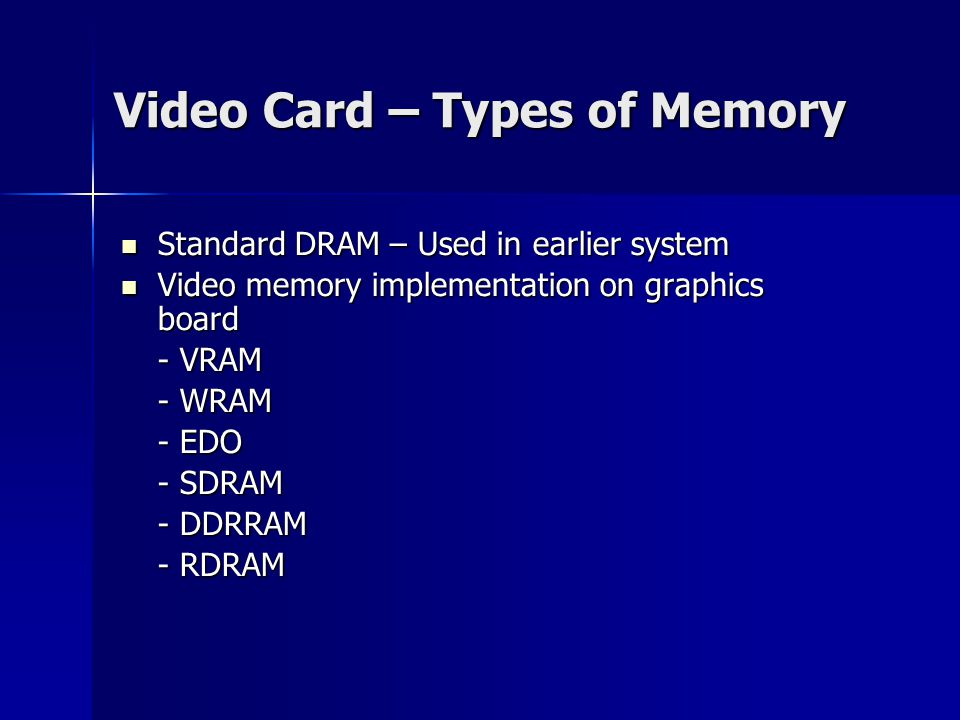 Video Card – Types of Memory Standard DRAM – Used in earlier system Standard DRAM – Used in earlier system Video memory implementation on graphics board Video memory implementation on graphics board - VRAM - WRAM - EDO - SDRAM - DDRRAM - RDRAM