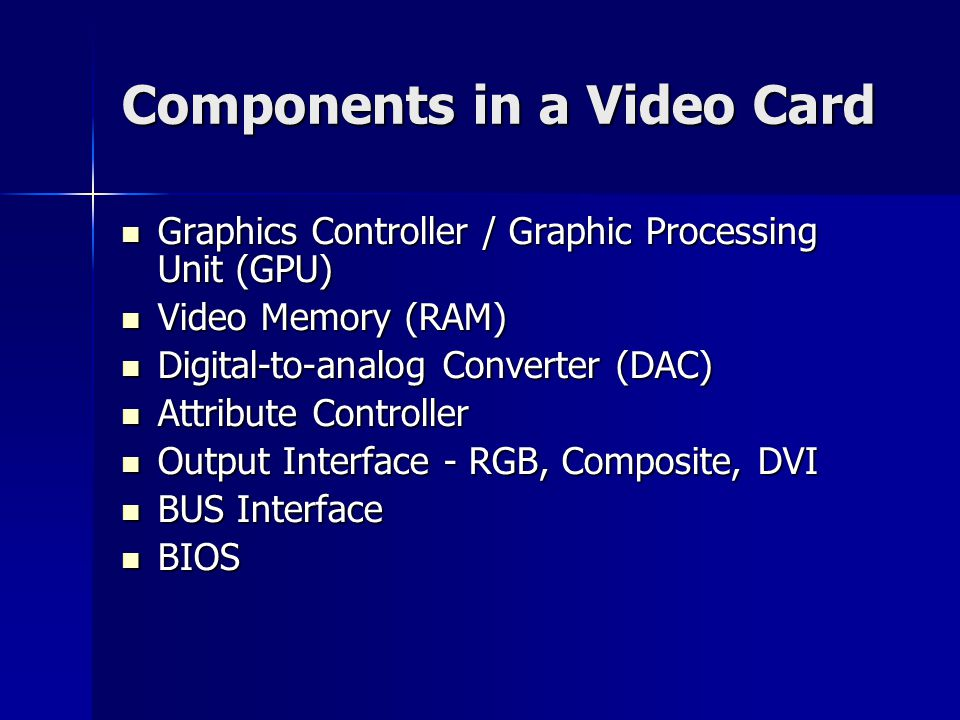Components in a Video Card Graphics Controller / Graphic Processing Unit (GPU) Graphics Controller / Graphic Processing Unit (GPU) Video Memory (RAM) Video Memory (RAM) Digital-to-analog Converter (DAC) Digital-to-analog Converter (DAC) Attribute Controller Attribute Controller Output Interface - RGB, Composite, DVI Output Interface - RGB, Composite, DVI BUS Interface BUS Interface BIOS BIOS