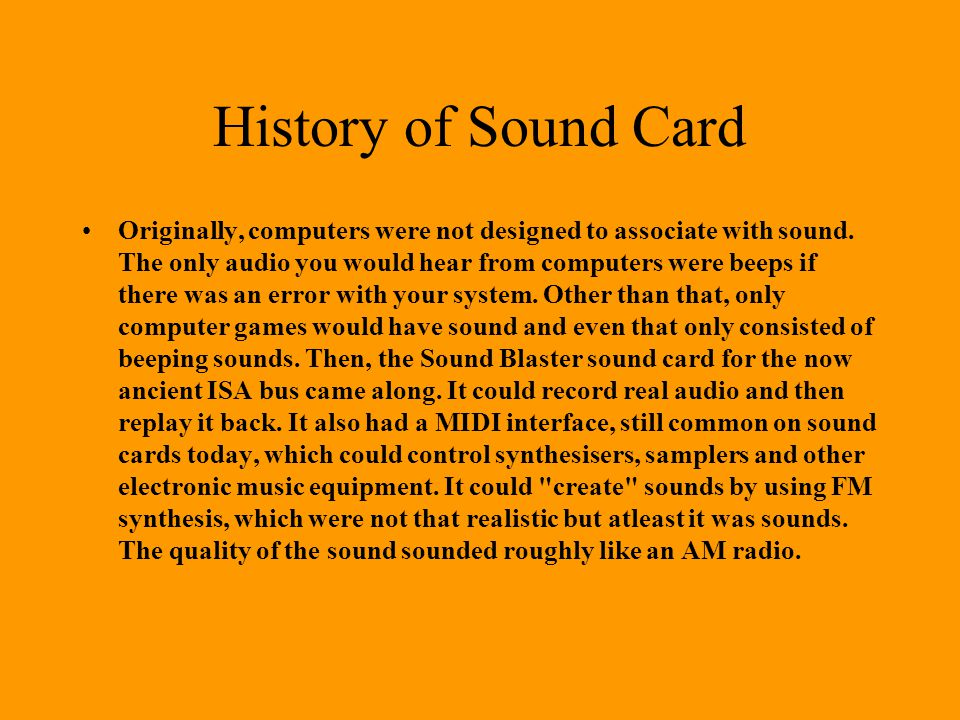 History of Sound Card Originally, computers were not designed to associate with sound.