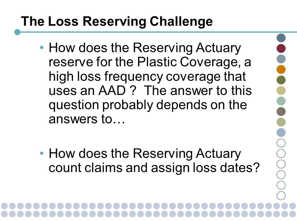 The Loss Reserving Challenge How does the Reserving Actuary reserve for the Plastic Coverage, a high loss frequency coverage that uses an AAD .