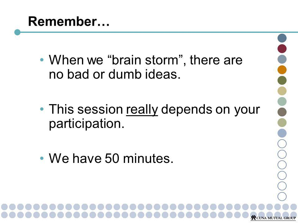 Remember… When we brain storm, there are no bad or dumb ideas.