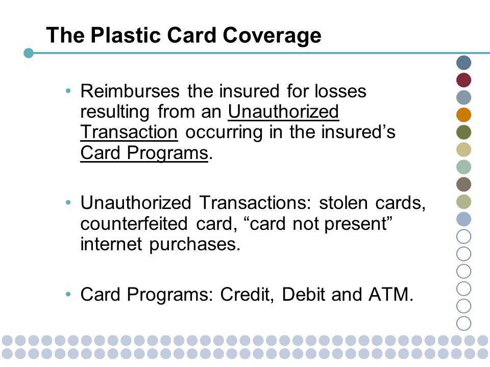 The Plastic Card Coverage Reimburses the insured for losses resulting from an Unauthorized Transaction occurring in the insureds Card Programs.