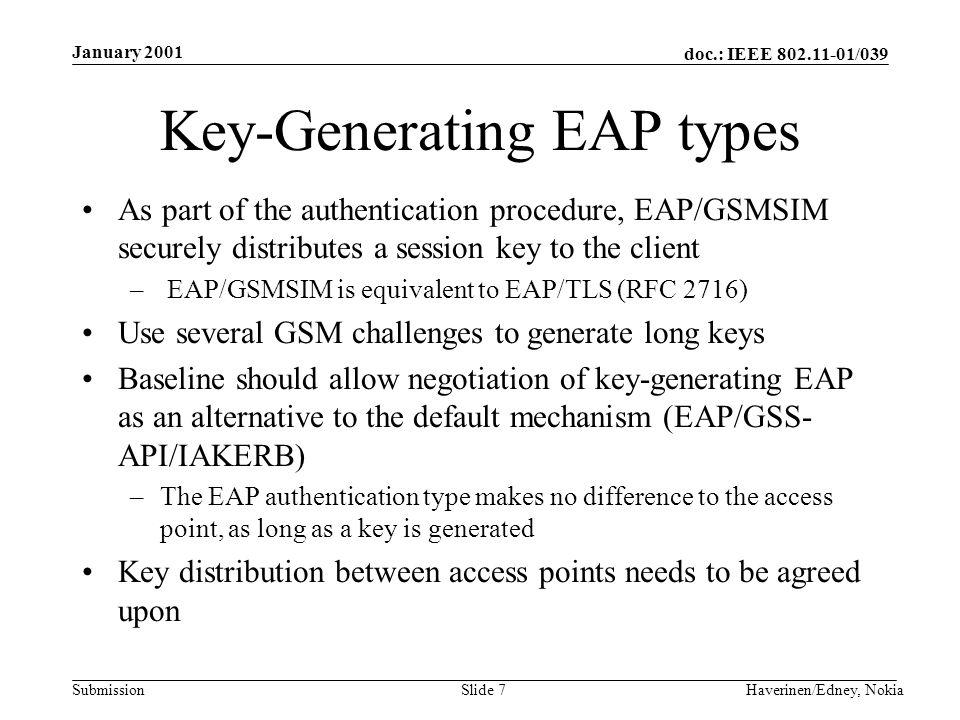 doc.: IEEE 802.11-01/039 Submission January 2001 Haverinen/Edney, NokiaSlide 7 Key-Generating EAP types As part of the authentication procedure, EAP/G