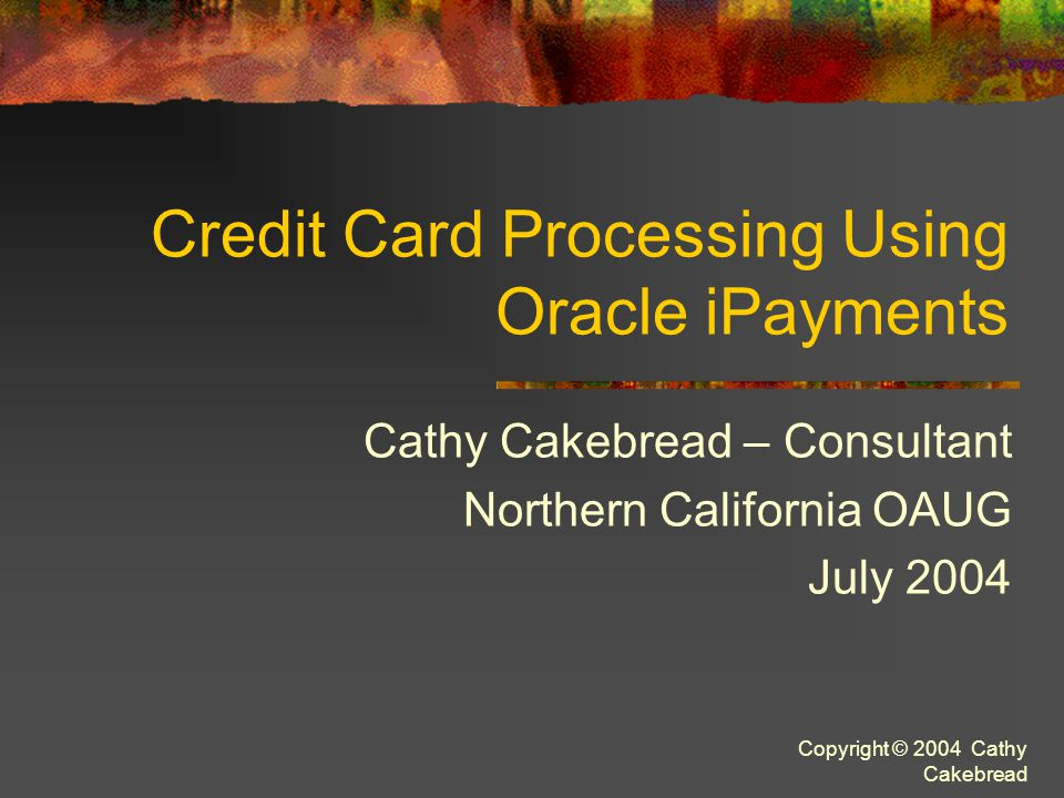 Copyright © 2004 Cathy Cakebread Accounting Impact (In AR ONLY) ActivityDebitCredit Create ReceiptConfirmation Account (AR Trade Credit Card Clearing?.