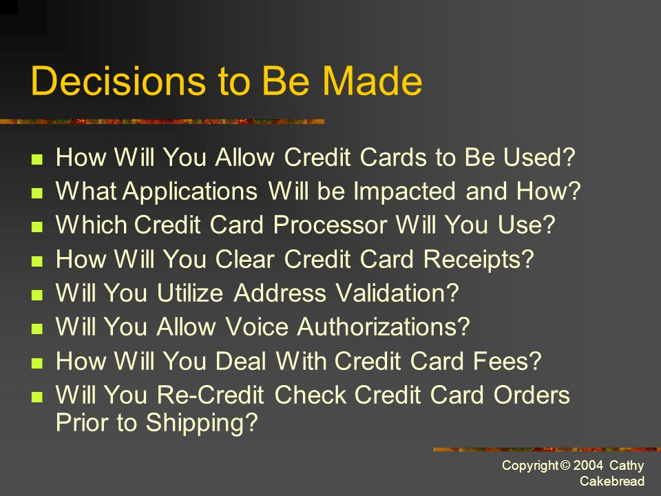 Copyright © 2004 Cathy Cakebread Decisions to Be Made How Will You Allow Credit Cards to Be Used.