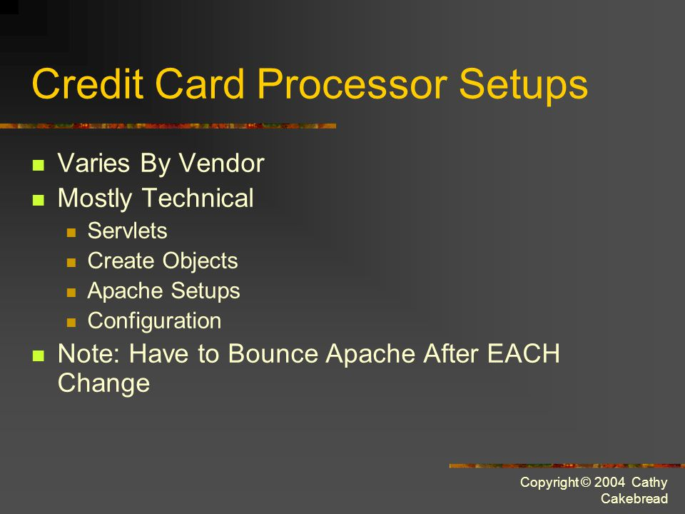 Copyright © 2004 Cathy Cakebread Credit Card Processor Setups Varies By Vendor Mostly Technical Servlets Create Objects Apache Setups Configuration Note: Have to Bounce Apache After EACH Change