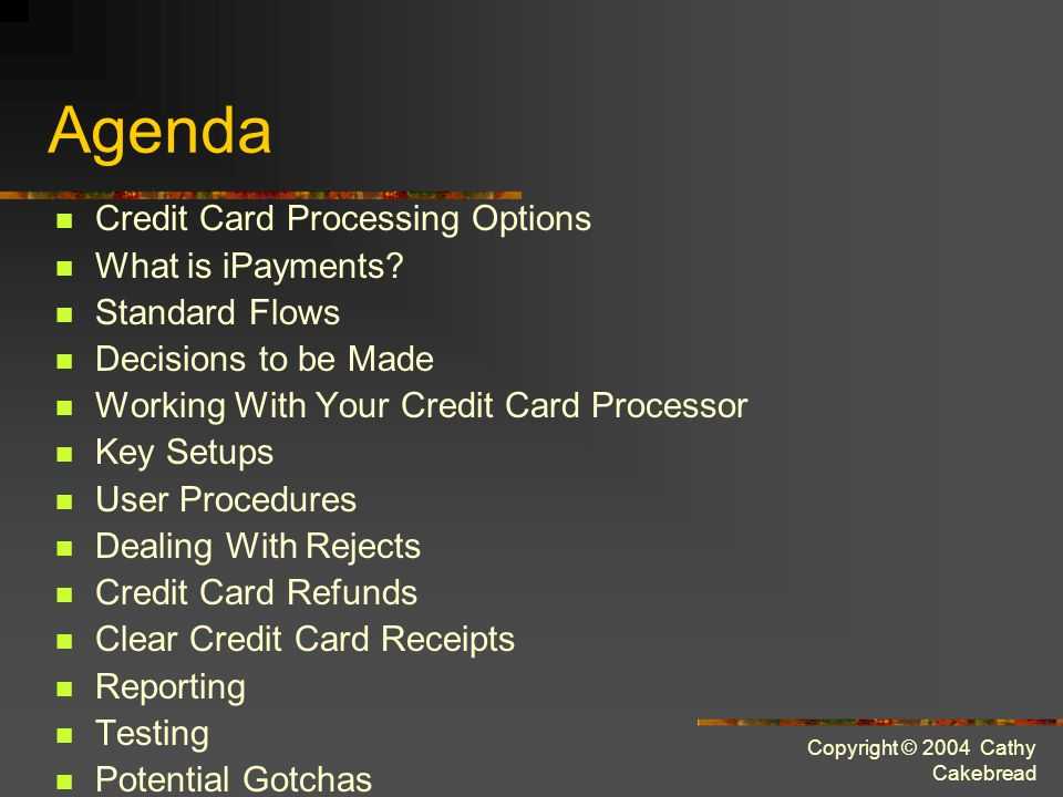Copyright © 2004 Cathy Cakebread Agenda Credit Card Processing Options What is iPayments.