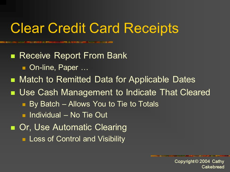 Copyright © 2004 Cathy Cakebread Clear Credit Card Receipts Receive Report From Bank On-line, Paper … Match to Remitted Data for Applicable Dates Use Cash Management to Indicate That Cleared By Batch – Allows You to Tie to Totals Individual – No Tie Out Or, Use Automatic Clearing Loss of Control and Visibility