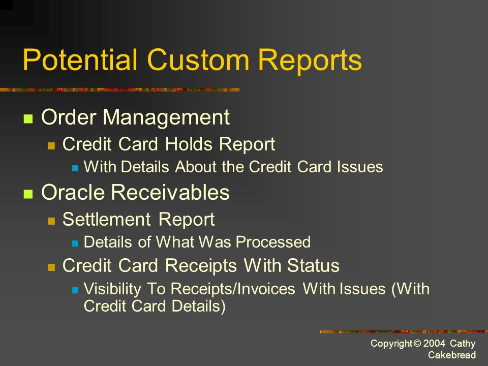 Copyright © 2004 Cathy Cakebread Potential Custom Reports Order Management Credit Card Holds Report With Details About the Credit Card Issues Oracle Receivables Settlement Report Details of What Was Processed Credit Card Receipts With Status Visibility To Receipts/Invoices With Issues (With Credit Card Details)