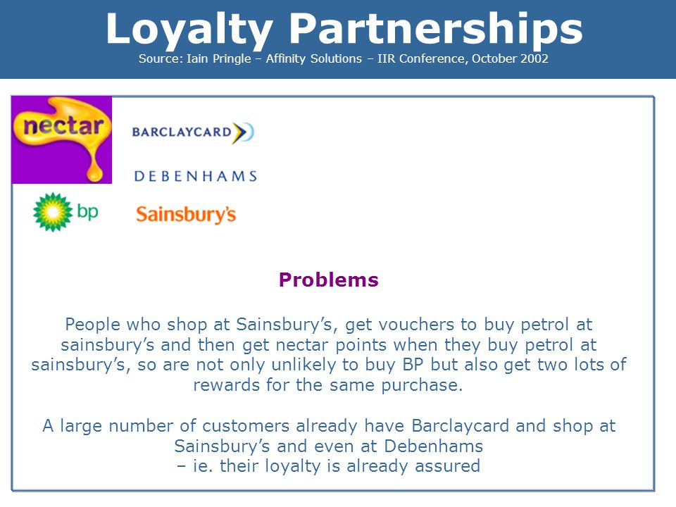 Loyalty Partnerships Source: Iain Pringle – Affinity Solutions – IIR Conference, October 2002 Problems People who shop at Sainsburys, get vouchers to