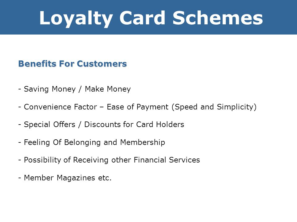 Loyalty Card Schemes Benefits For Customers - Saving Money / Make Money - Convenience Factor – Ease of Payment (Speed and Simplicity) - Special Offers