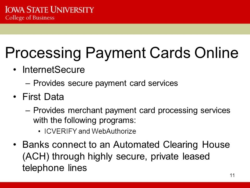 11 Processing Payment Cards Online InternetSecure –Provides secure payment card services First Data –Provides merchant payment card processing service