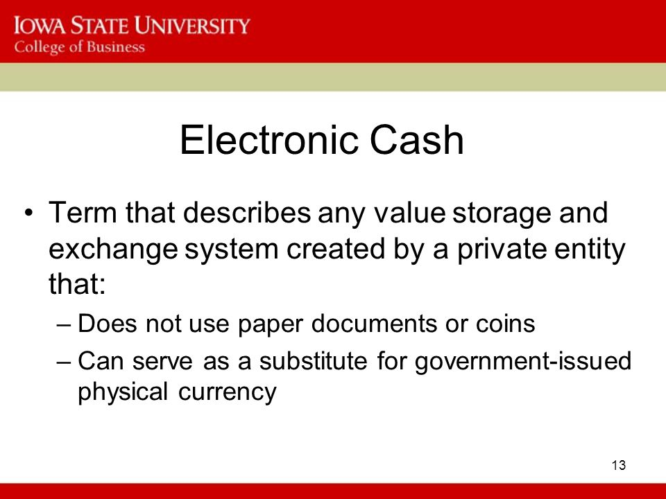 13 Electronic Cash Term that describes any value storage and exchange system created by a private entity that: –Does not use paper documents or coins