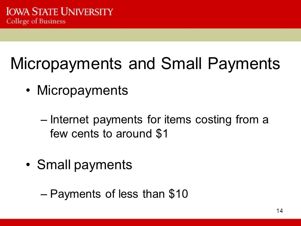 14 Micropayments and Small Payments Micropayments –Internet payments for items costing from a few cents to around $1 Small payments –Payments of less
