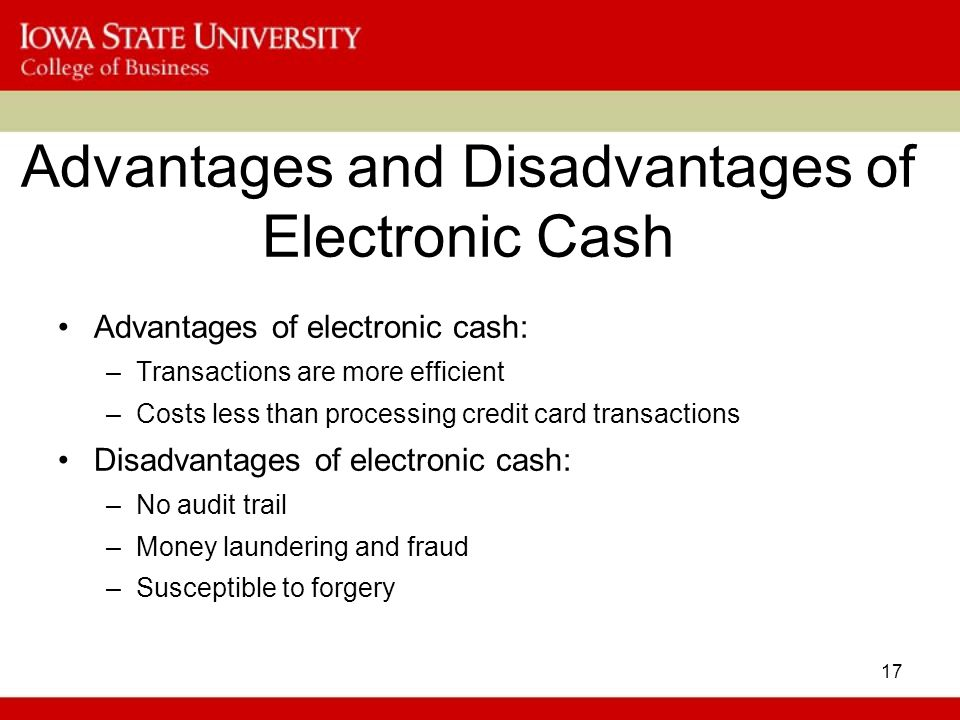 17 Advantages and Disadvantages of Electronic Cash Advantages of electronic cash: –Transactions are more efficient –Costs less than processing credit